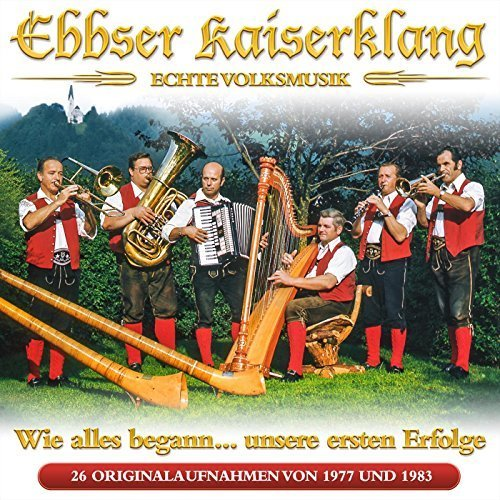 Ebbser Kaiserklang - Wie Alles Begann… Unsere Ersten Erfolge - 26 Originalaufnahmen von 1977 Bis 1983 - Echte Volksmusik (2016)