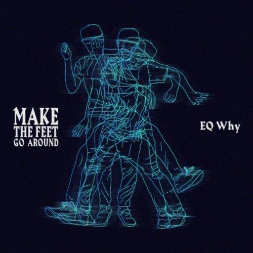 EQ Why - Make the Feet Go Around (2018)