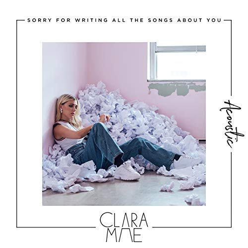 Clara Mae - Sorry For Writing All The Songs About You (Acoustic) (2018)